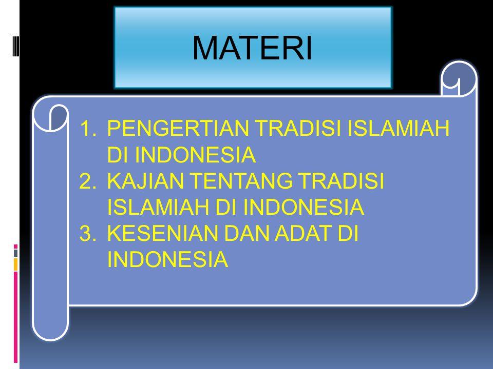 MATERI 1.PENGERTIAN TRADISI ISLAMIAH DI INDONESIA 2.KAJIAN TENTANG TRADISI ISLAMIAH DI INDONESIA 3.KESENIAN DAN ADAT DI INDONESIA
