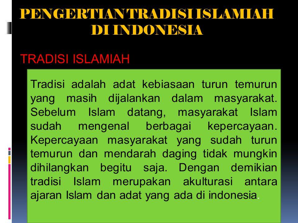 PENGERTIAN TRADISI ISLAMIAH DI INDONESIA TRADISI ISLAMIAH Tradisi adalah adat kebiasaan turun temurun yang masih dijalankan dalam masyarakat.