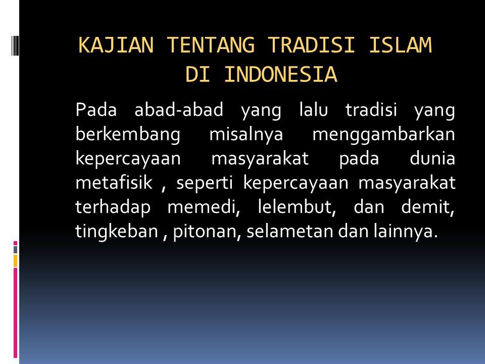 KAJIAN TENTANG TRADISI ISLAM DI INDONESIA Pada abad-abad yang lalu tradisi yang berkembang misalnya menggambarkan kepercayaan masyarakat pada dunia metafisik, seperti kepercayaan masyarakat terhadap memedi, lelembut, dan demit, tingkeban, pitonan, selametan dan lainnya.