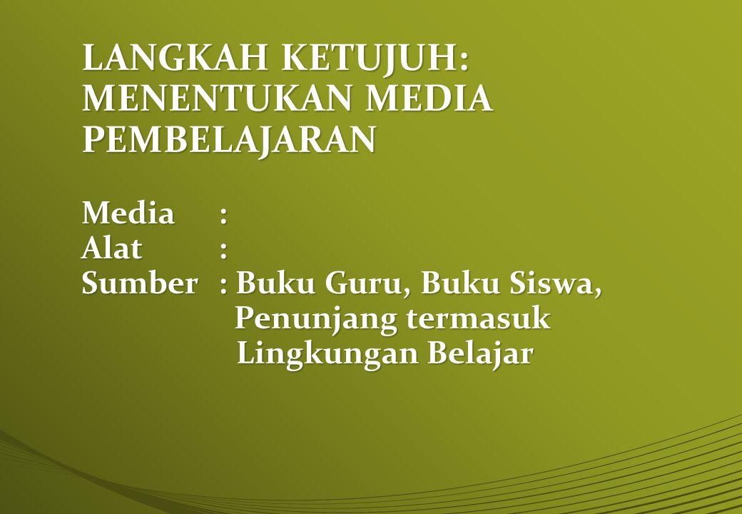 LANGKAH KETUJUH: MENENTUKAN MEDIA PEMBELAJARAN Media: Alat: Sumber: Buku Guru, Buku Siswa, Penunjang termasuk Lingkungan Belajar