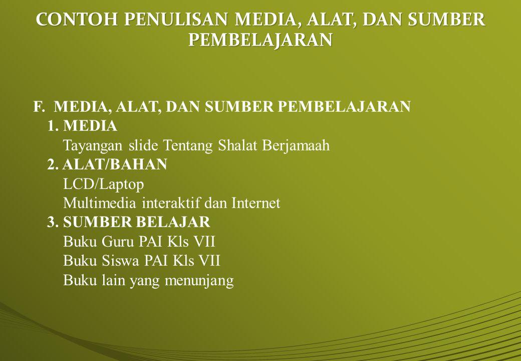 CONTOH PENULISAN MEDIA, ALAT, DAN SUMBER PEMBELAJARAN F. MEDIA, ALAT, DAN SUMBER PEMBELAJARAN 1. MEDIA Tayangan slide Tentang Shalat Berjamaah 2. ALAT