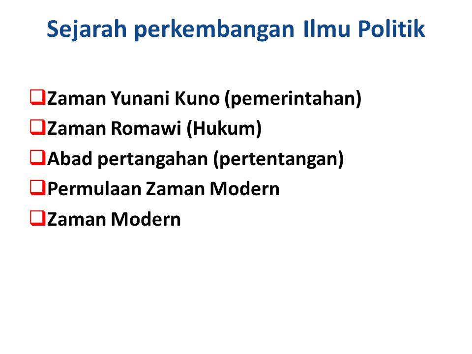 Sejarah perkembangan Ilmu Politik  Zaman Yunani Kuno (pemerintahan)  Zaman Romawi (Hukum)  Abad pertangahan (pertentangan)  Permulaan Zaman Modern  Zaman Modern