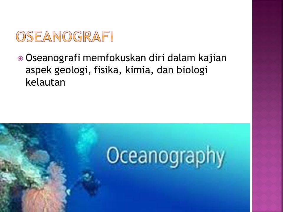 Oseanografi memfokuskan diri dalam kajian aspek geologi, fisika, kimia, dan biologi kelautan
