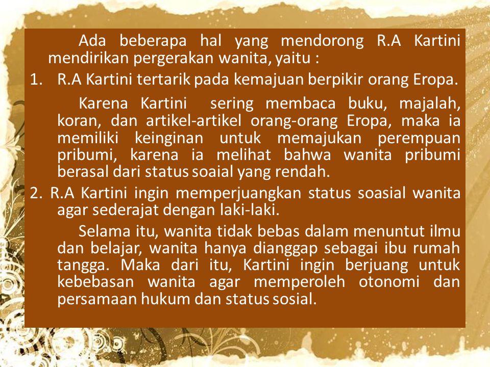 Ada beberapa hal yang mendorong R.A Kartini mendirikan pergerakan wanita, yaitu : 1.R.A Kartini tertarik pada kemajuan berpikir orang Eropa. Karena Ka