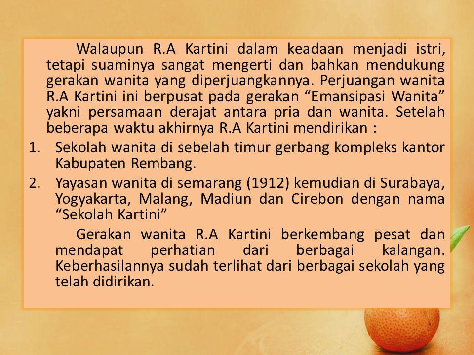 Walaupun R.A Kartini dalam keadaan menjadi istri, tetapi suaminya sangat mengerti dan bahkan mendukung gerakan wanita yang diperjuangkannya. Perjuanga