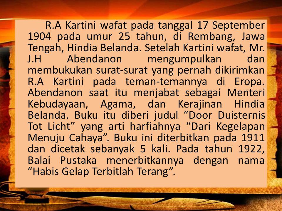 R.A Kartini wafat pada tanggal 17 September 1904 pada umur 25 tahun, di Rembang, Jawa Tengah, Hindia Belanda. Setelah Kartini wafat, Mr. J.H Abendanon