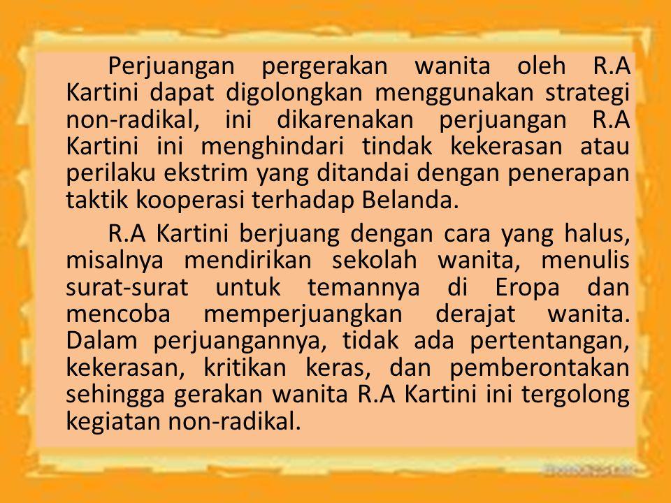 Perjuangan pergerakan wanita oleh R.A Kartini dapat digolongkan menggunakan strategi non-radikal, ini dikarenakan perjuangan R.A Kartini ini menghinda