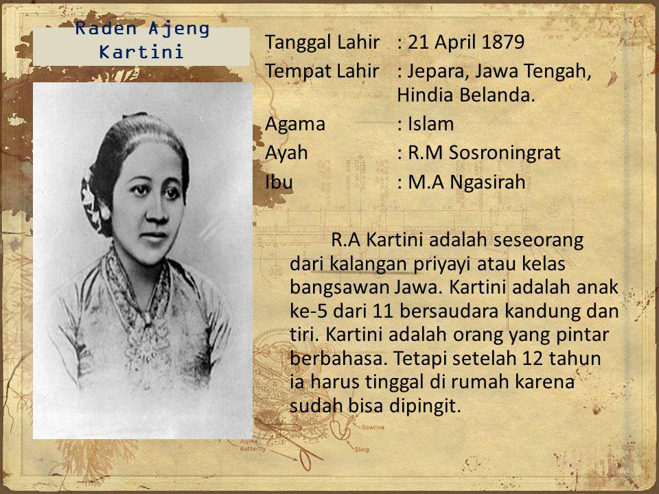 Raden Ajeng Kartini Tanggal Lahir : 21 April 1879 Tempat Lahir : Jepara, Jawa Tengah, Hindia Belanda. Agama: Islam Ayah : R.M Sosroningrat Ibu: M.A Ng