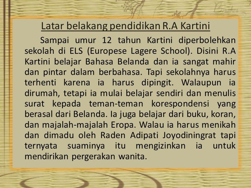 Latar belakang pendidikan R.A Kartini Sampai umur 12 tahun Kartini diperbolehkan sekolah di ELS (Europese Lagere School). Disini R.A Kartini belajar B