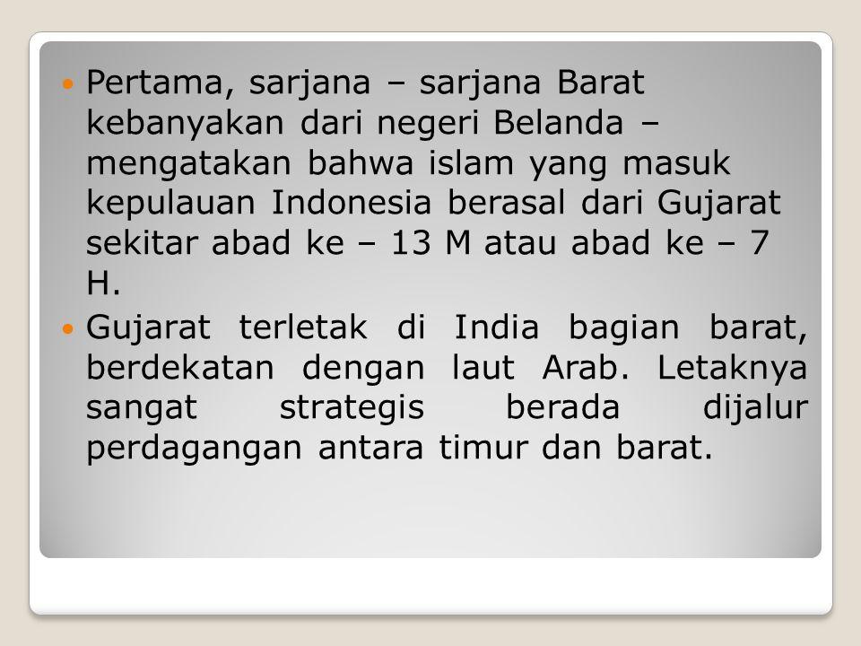 Pertama, sarjana – sarjana Barat kebanyakan dari negeri Belanda – mengatakan bahwa islam yang masuk kepulauan Indonesia berasal dari Gujarat sekitar a