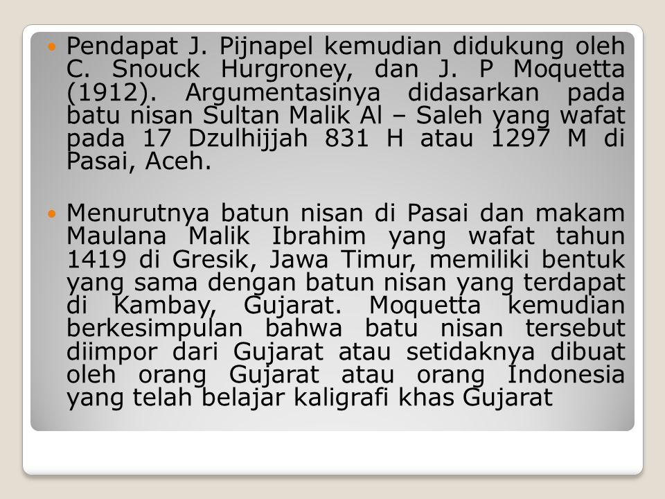 Pendapat J. Pijnapel kemudian didukung oleh C. Snouck Hurgroney, dan J. P Moquetta (1912). Argumentasinya didasarkan pada batu nisan Sultan Malik Al –