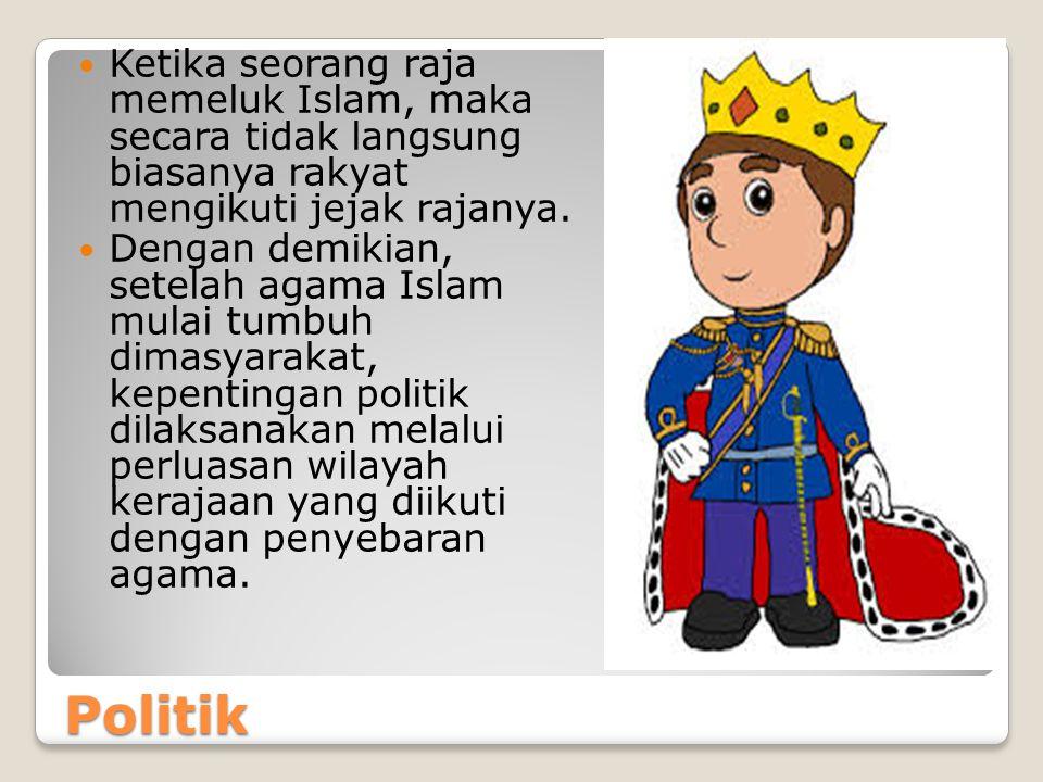 Politik Ketika seorang raja memeluk Islam, maka secara tidak langsung biasanya rakyat mengikuti jejak rajanya.