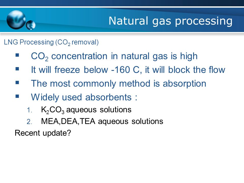 LNG Processing (CO 2 removal)  CO 2 concentration in natural gas is high  It will freeze below -160 C, it will block the flow  The most commonly method is absorption  Widely used absorbents : 1.