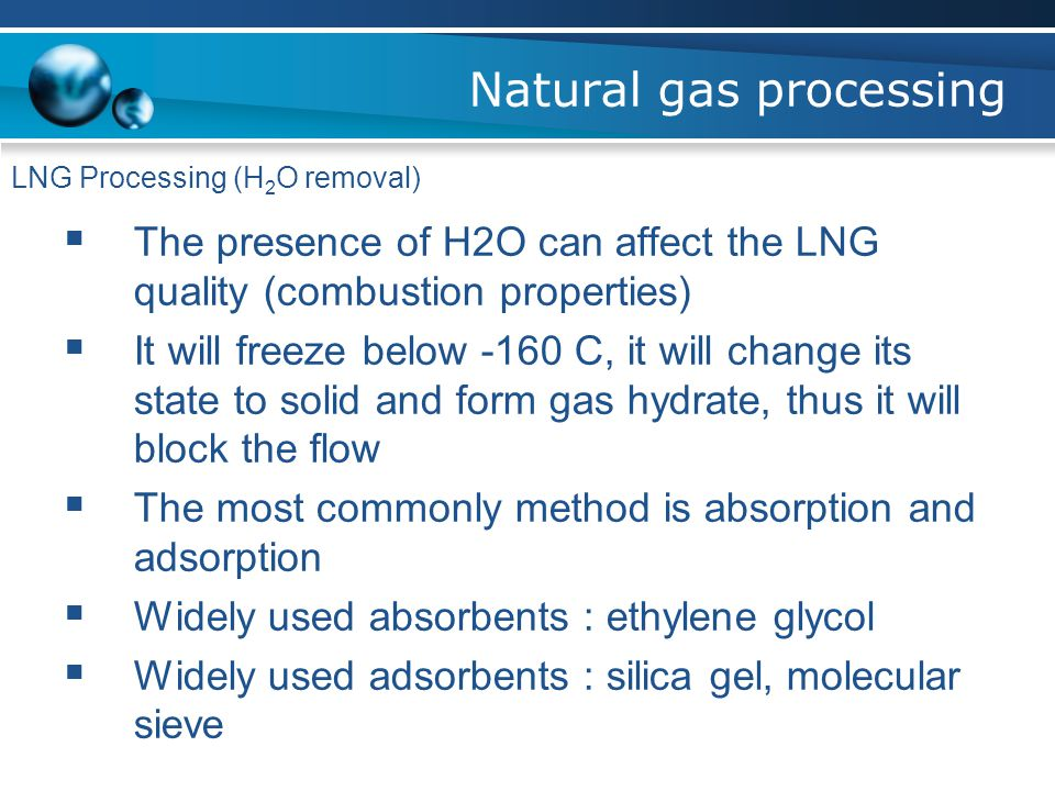 Natural gas processing LNG Processing (H 2 O removal)  The presence of H2O can affect the LNG quality (combustion properties)  It will freeze below -160 C, it will change its state to solid and form gas hydrate, thus it will block the flow  The most commonly method is absorption and adsorption  Widely used absorbents : ethylene glycol  Widely used adsorbents : silica gel, molecular sieve