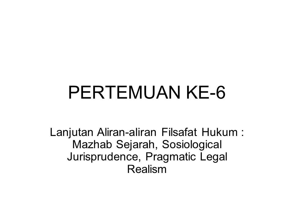 PERTEMUAN KE-6 Lanjutan Aliran-aliran Filsafat Hukum : Mazhab Sejarah, Sosiological Jurisprudence, Pragmatic Legal Realism