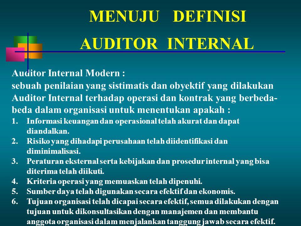 MENUJUDEFINISI Auditor Internal Modern : sebuah penilaian yang sistimatis dan obyektif yang dilakukan Auditor Internal terhadap operasi dan kontrak yang berbeda- beda dalam organisasi untuk menentukan apakah : 1.Informasi keuangan dan operasional telah akurat dan dapat diandalkan.