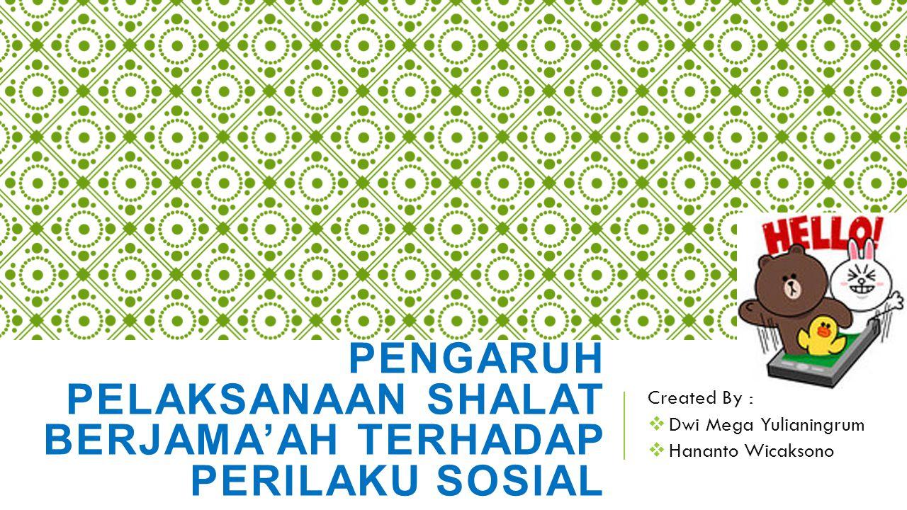 PENGARUH PELAKSANAAN SHALAT BERJAMA'AH TERHADAP PERILAKU SOSIAL Created By :  Dwi Mega Yulianingrum  Hananto Wicaksono