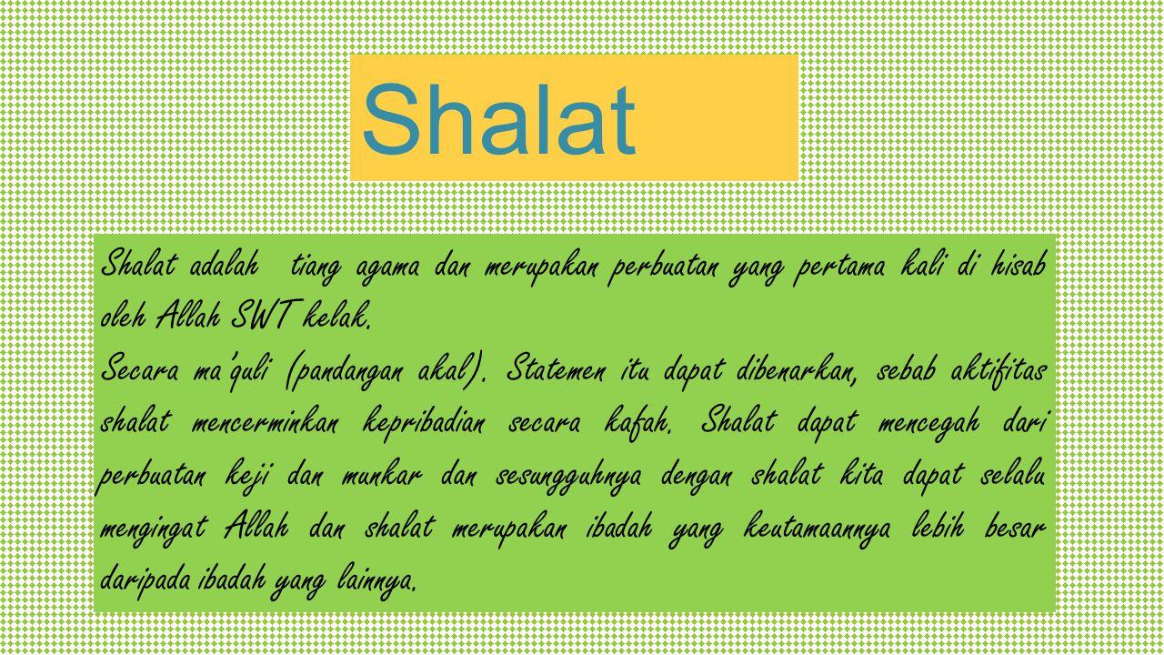 Shalat Shalat adalah tiang agama dan merupakan perbuatan yang pertama kali di hisab oleh Allah SWT kelak. Secara ma'quli (pandangan akal). Statemen it