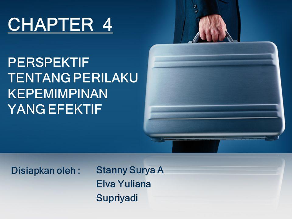 CHAPTER 4 PERSPEKTIF TENTANG PERILAKU KEPEMIMPINAN YANG EFEKTIF Disiapkan oleh : Stanny Surya A Elva Yuliana Supriyadi