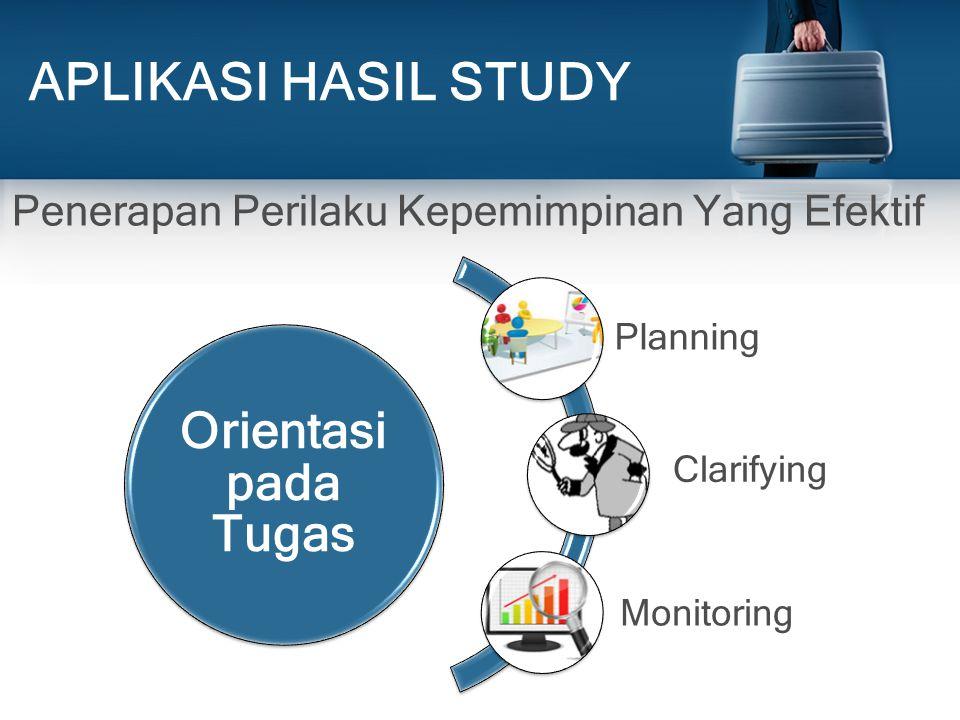 APLIKASI HASIL STUDY Orientasi pada Tugas Planning Clarifying Monitoring Penerapan Perilaku Kepemimpinan Yang Efektif