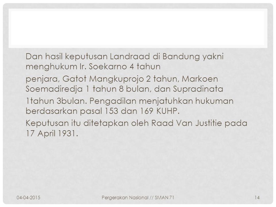 Dan hasil keputusan Landraad di Bandung yakni menghukum Ir. Soekarno 4 tahun penjara, Gatot Mangkuprojo 2 tahun, Markoen Soemadiredja 1 tahun 8 bulan,