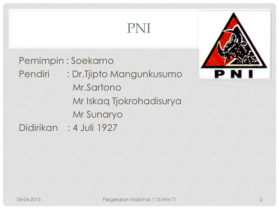 PNI Pemimpin : Soekarno Pendiri : Dr.Tjipto Mangunkusumo Mr.Sartono Mr Iskaq Tjokrohadisurya Mr Sunaryo Didirikan : 4 Juli 1927 04-04-20152Pergerakan