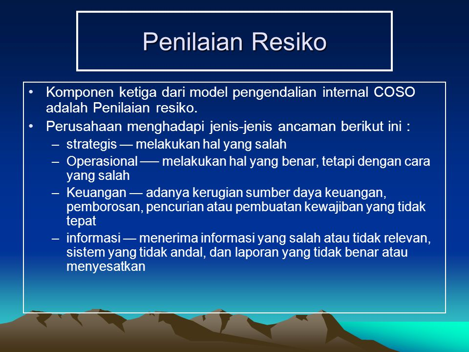 Penilaian Resiko Komponen ketiga dari model pengendalian internal COSO adalah Penilaian resiko. Perusahaan menghadapi jenis-jenis ancaman berikut ini