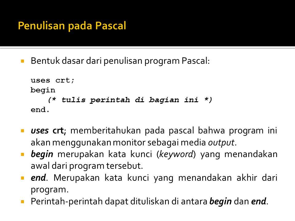  Bentuk dasar dari penulisan program Pascal: uses crt; begin (* tulis perintah di bagian ini *) end.  uses crt; memberitahukan pada pascal bahwa pro