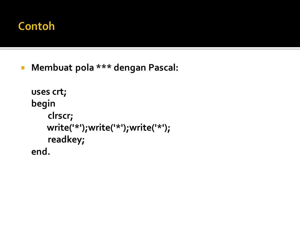  Membuat pola *** dengan Pascal: uses crt; begin clrscr; write('*');write('*');write('*'); readkey; end.