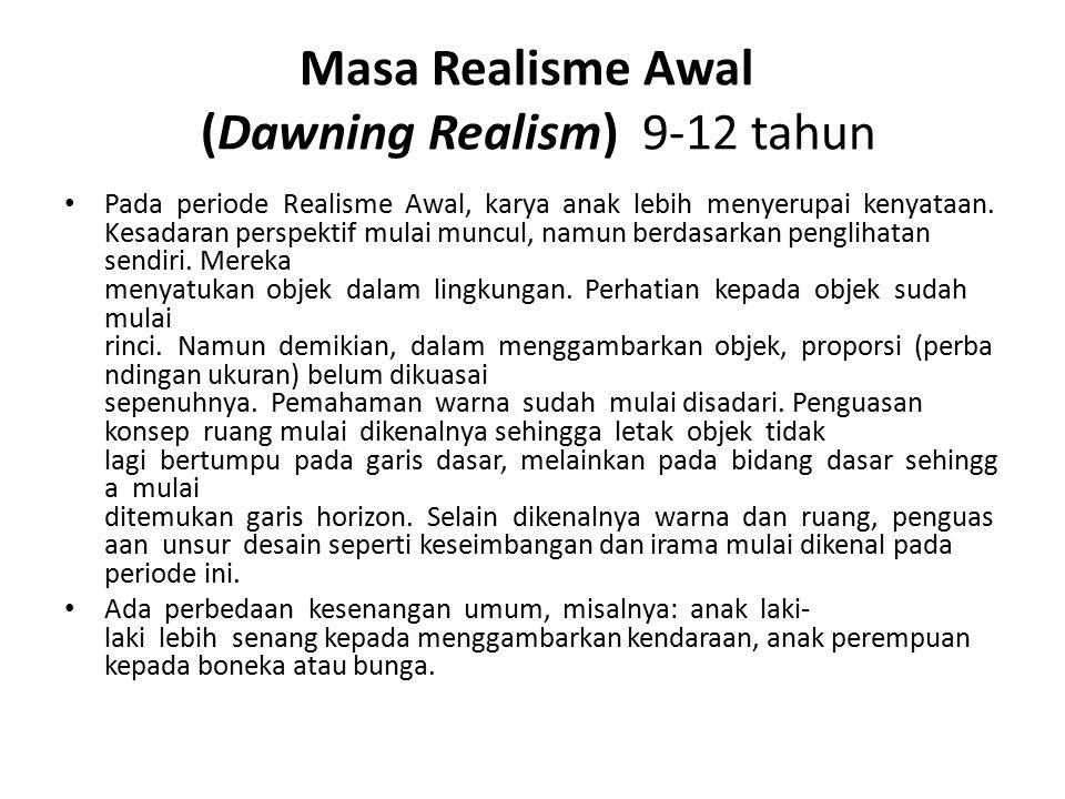 Masa Realisme Awal (Dawning Realism) 9-12 tahun Pada periode Realisme Awal, karya anak lebih menyerupai kenyataan. Kesadaran perspektif mulai muncul,