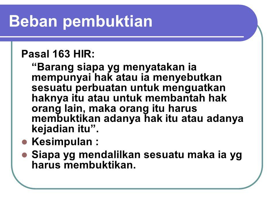 """Beban pembuktian Pasal 163 HIR: """"Barang siapa yg menyatakan ia mempunyai hak atau ia menyebutkan sesuatu perbuatan untuk menguatkan haknya itu atau un"""
