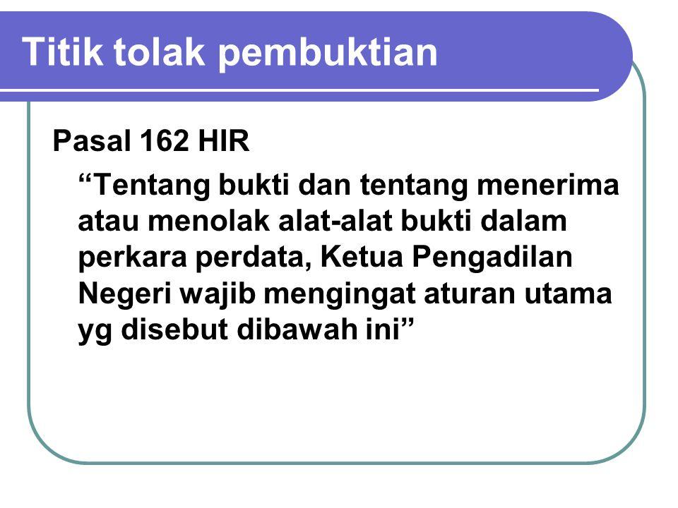 Titik tolak pembuktian Pasal 162 HIR Tentang bukti dan tentang menerima atau menolak alat-alat bukti dalam perkara perdata, Ketua Pengadilan Negeri wajib mengingat aturan utama yg disebut dibawah ini