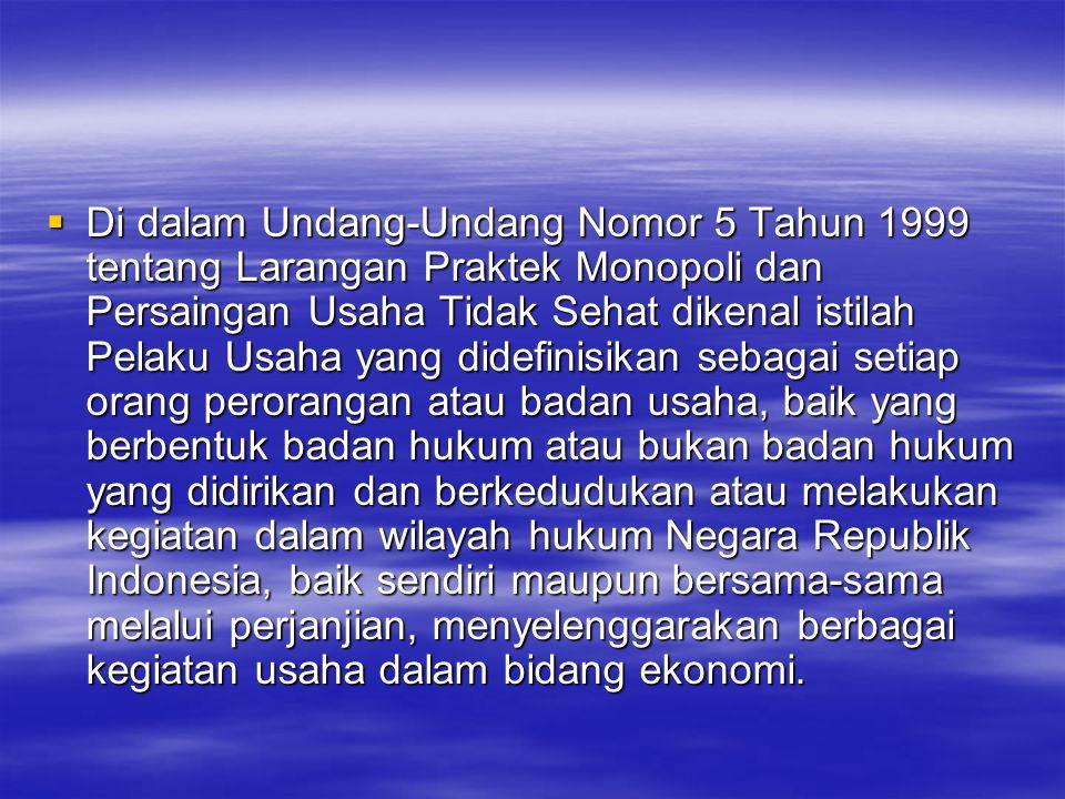  Di dalam Undang-Undang Nomor 5 Tahun 1999 tentang Larangan Praktek Monopoli dan Persaingan Usaha Tidak Sehat dikenal istilah Pelaku Usaha yang didef