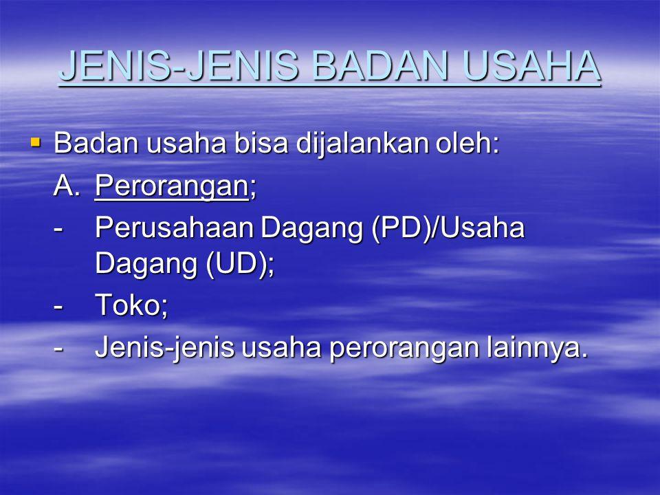 JENIS-JENIS BADAN USAHA  Badan usaha bisa dijalankan oleh: A. Perorangan; -Perusahaan Dagang (PD)/Usaha Dagang (UD); -Toko; -Jenis-jenis usaha perora