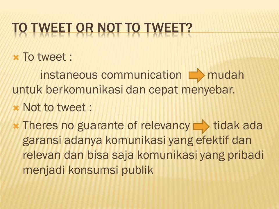  To tweet : instaneous communication mudah untuk berkomunikasi dan cepat menyebar.  Not to tweet :  Theres no guarante of relevancy tidak ada garan