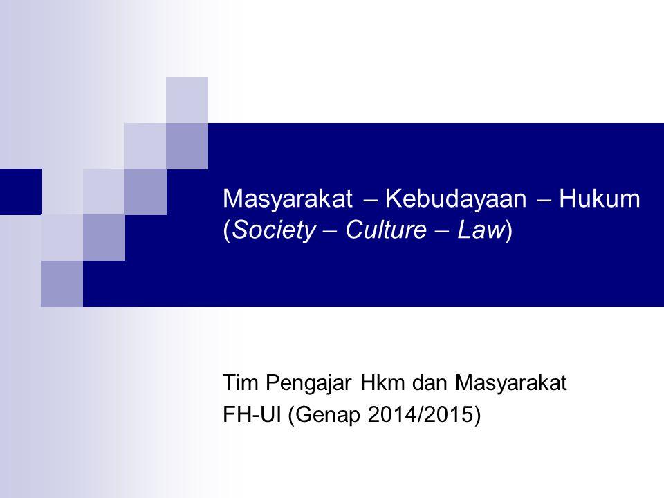 Masyarakat – Kebudayaan – Hukum (Society – Culture – Law) Tim Pengajar Hkm dan Masyarakat FH-UI (Genap 2014/2015)
