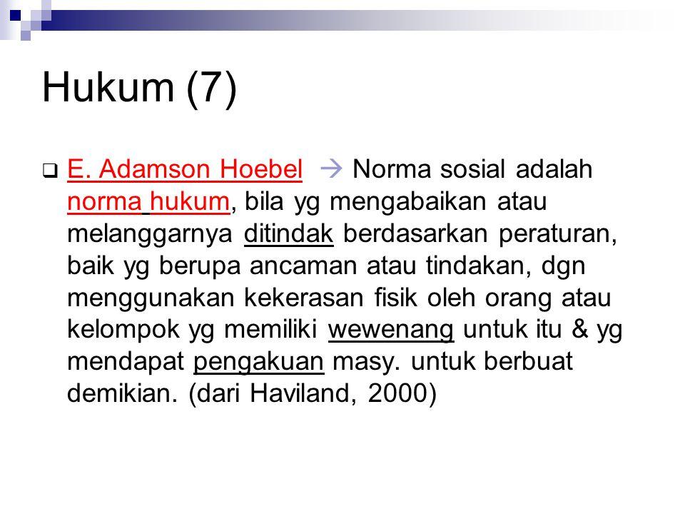 Hukum (7)  E. Adamson Hoebel  Norma sosial adalah norma hukum, bila yg mengabaikan atau melanggarnya ditindak berdasarkan peraturan, baik yg berupa