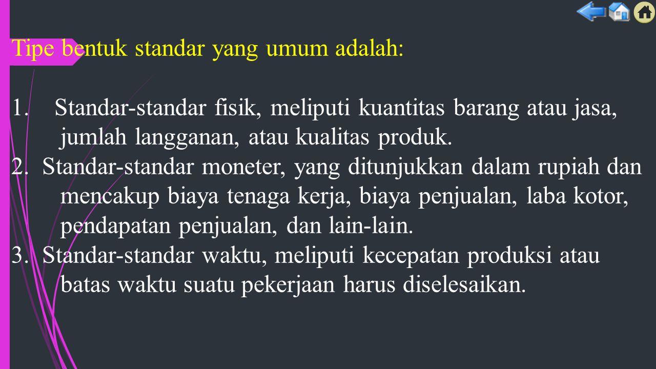Tipe bentuk standar yang umum adalah: 1. Standar-standar fisik, meliputi kuantitas barang atau jasa, jumlah langganan, atau kualitas produk. 2. Standa