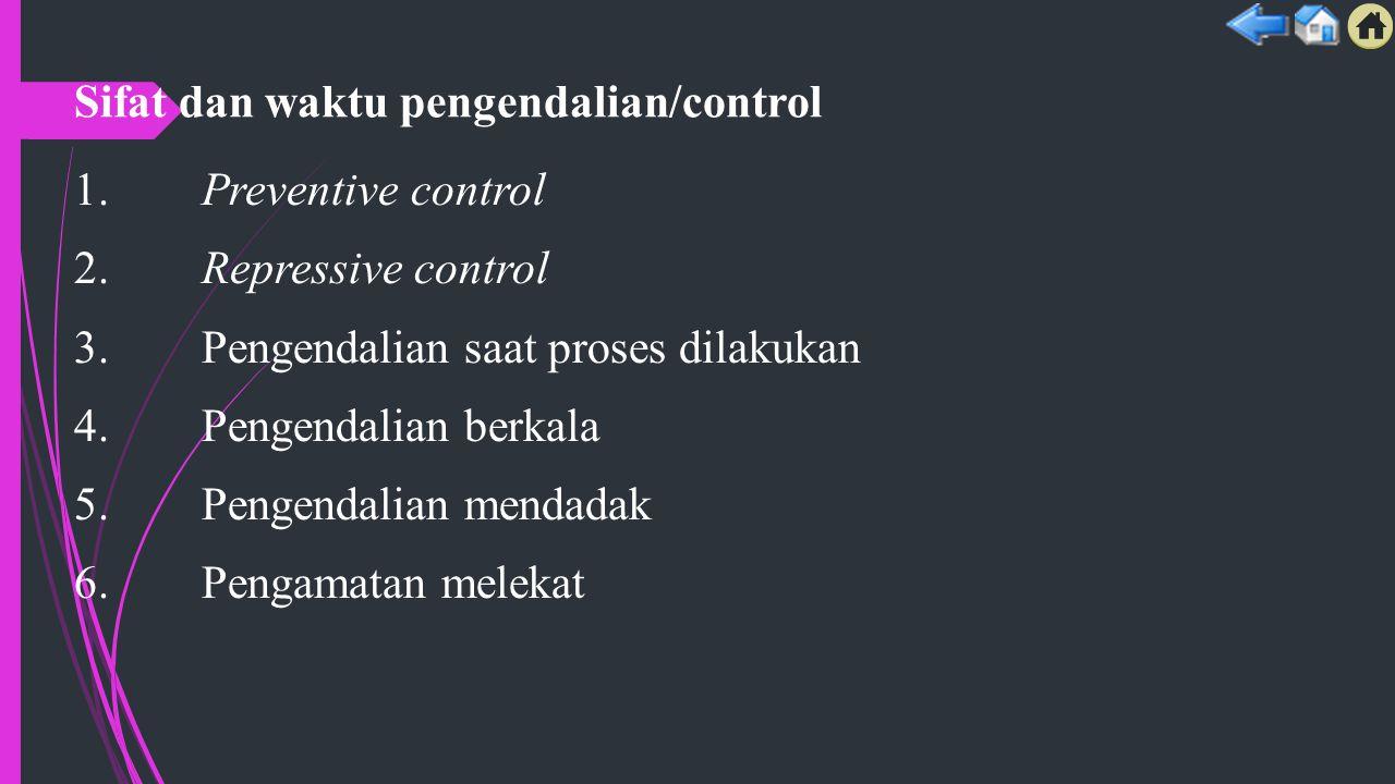 Sifat dan waktu pengendalian/control 1. Preventive control 2. Repressive control 3. Pengendalian saat proses dilakukan 4. Pengendalian berkala 5. Peng