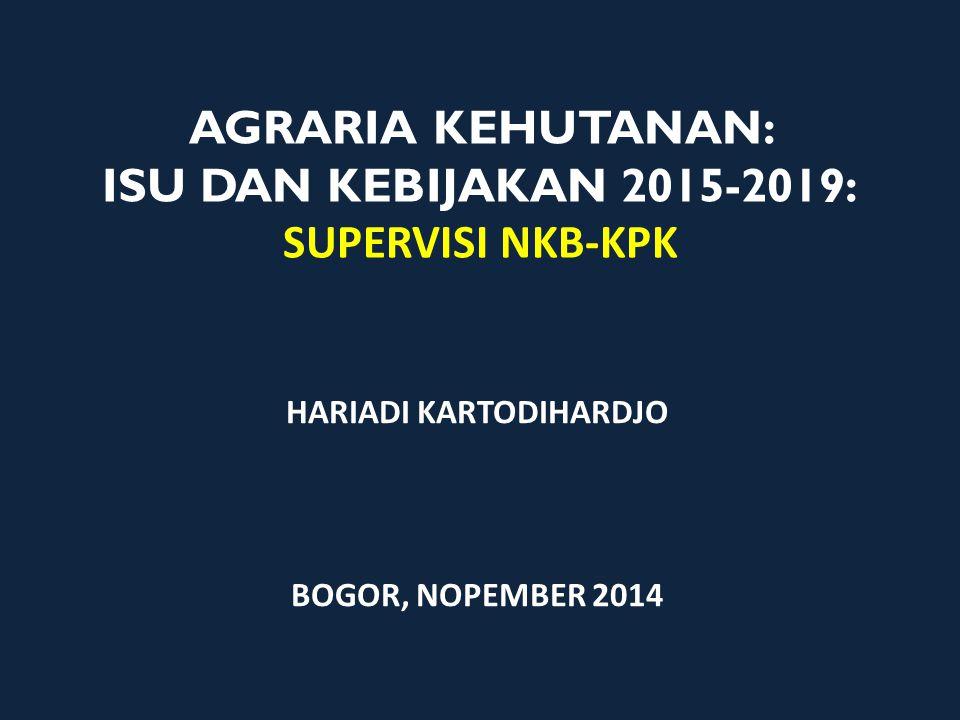 AGRARIA KEHUTANAN: ISU DAN KEBIJAKAN 2015-2019: SUPERVISI NKB-KPK HARIADI KARTODIHARDJO BOGOR, NOPEMBER 2014