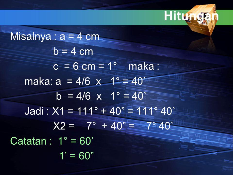 "Hitungan Misalnya : a = 4 cm b = 4 cm c = 6 cm = 1° maka : maka: a = 4/6 x 1° = 40` b = 4/6 x 1° = 40` Jadi : X1 = 111° + 40"" = 111° 40` X2 = 7° + 40"""