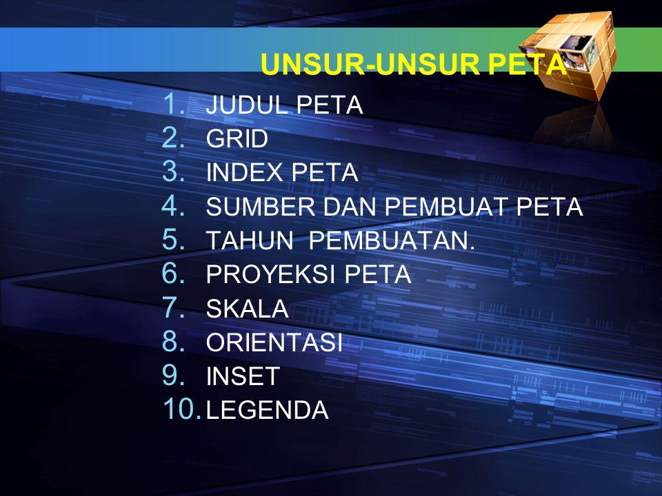 UNSUR-UNSUR PETA 1. JUDUL PETA 2. GRID 3. INDEX PETA 4. SUMBER DAN PEMBUAT PETA 5. TAHUN PEMBUATAN. 6. PROYEKSI PETA 7. SKALA 8. ORIENTASI 9. INSET 10