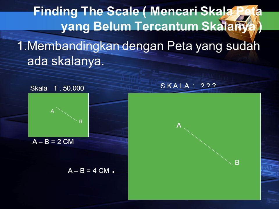 Finding The Scale ( Mencari Skala Peta yang Belum Tercantum Skalanya ) 1.Membandingkan dengan Peta yang sudah ada skalanya. A B A B Skala 1 : 50.000 S