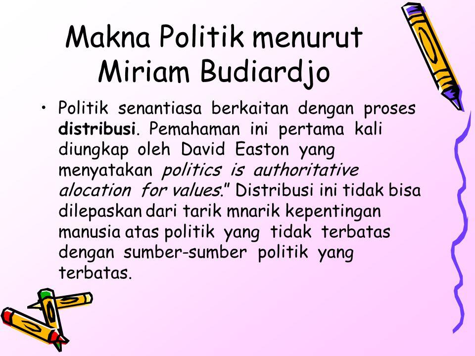 Makna Politik menurut Miriam Budiardjo Politik senantiasa berkaitan dengan proses distribusi. Pemahaman ini pertama kali diungkap oleh David Easton ya