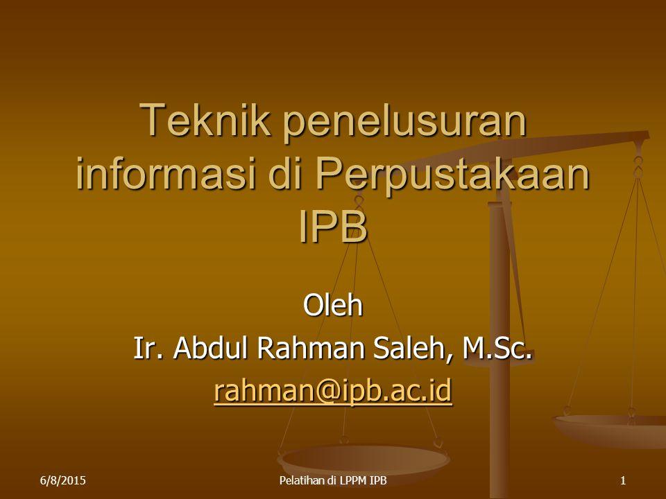 6/8/2015Pelatihan di LPPM IPB1 Teknik penelusuran informasi di Perpustakaan IPB Oleh Ir. Abdul Rahman Saleh, M.Sc. rahman@ipb.ac.id