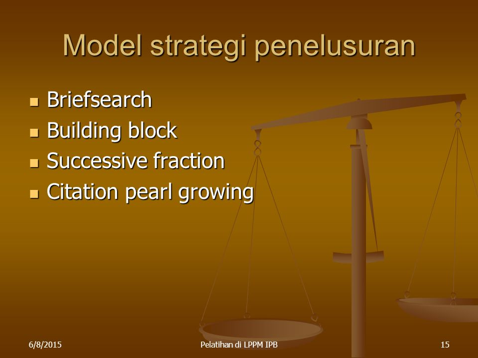 6/8/2015Pelatihan di LPPM IPB15 Model strategi penelusuran Briefsearch Briefsearch Building block Building block Successive fraction Successive fracti