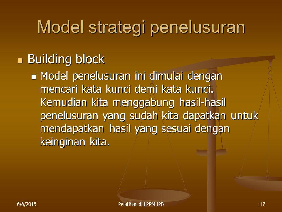 6/8/2015Pelatihan di LPPM IPB17 Model strategi penelusuran Building block Building block Model penelusuran ini dimulai dengan mencari kata kunci demi