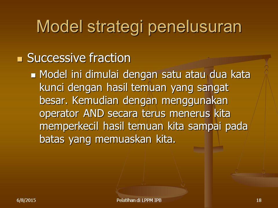 6/8/2015Pelatihan di LPPM IPB18 Model strategi penelusuran Successive fraction Successive fraction Model ini dimulai dengan satu atau dua kata kunci d