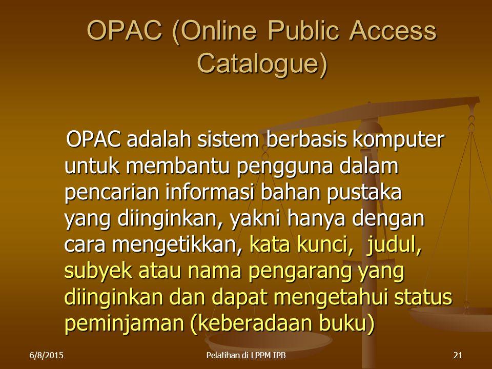6/8/2015Pelatihan di LPPM IPB21 OPAC (Online Public Access Catalogue) OPAC adalah sistem berbasis komputer untuk membantu pengguna dalam pencarian inf