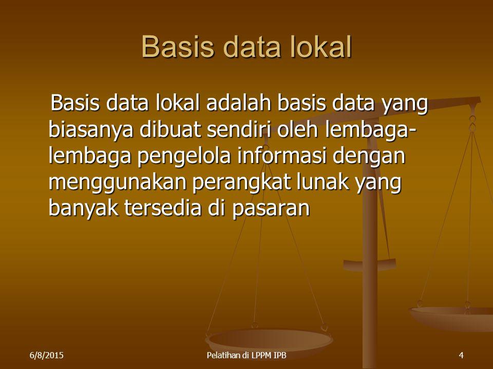 6/8/2015Pelatihan di LPPM IPB4 Basis data lokal Basis data lokal adalah basis data yang biasanya dibuat sendiri oleh lembaga- lembaga pengelola inform